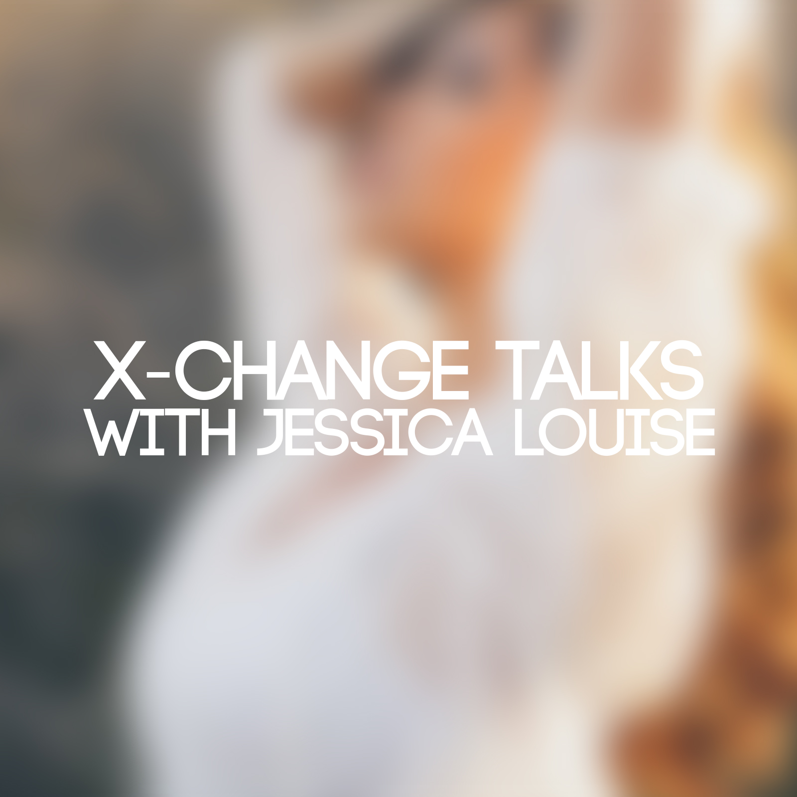 X-Change Talks with Jessica Louise
